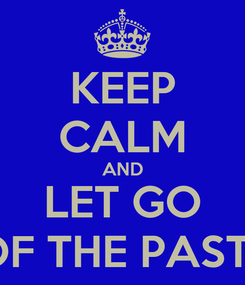 Poster: KEEP CALM AND LET GO OF THE PAST!!