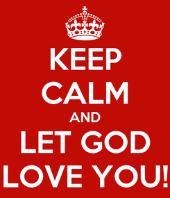 Poster: KEEP CALM AND LET GOD LOVE YOU!