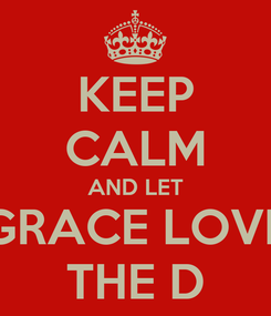 Poster: KEEP CALM AND LET GRACE LOVE THE D
