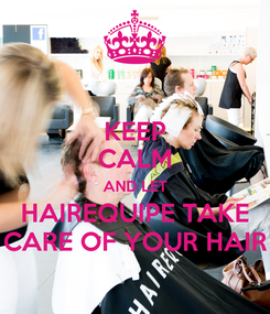 Poster: KEEP CALM AND LET HAIREQUIPE TAKE CARE OF YOUR HAIR