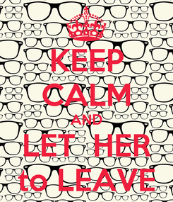 Poster: KEEP CALM AND LET  HER to LEAVE