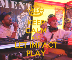 Poster: KEEP CALM AND LET IMPACT PLAY