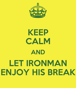 Poster: KEEP CALM AND LET IRONMAN ENJOY HIS BREAK