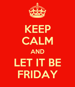 Poster: KEEP CALM AND LET IT BE FRIDAY