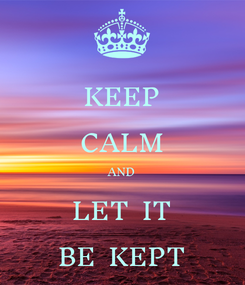 Poster: KEEP CALM AND LET  IT BE  KEPT