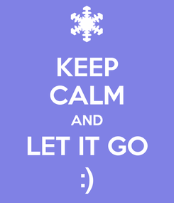 Poster: KEEP CALM AND LET IT GO :)