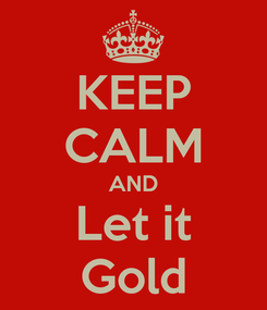 Poster: KEEP CALM AND Let it Gold