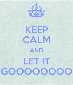 Poster: KEEP CALM AND LET IT GOOOOOOOO