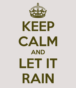 Poster: KEEP CALM AND LET IT RAIN