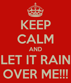 Poster: KEEP CALM AND LET IT RAIN OVER ME!!!
