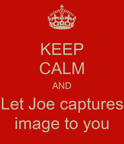 Poster: KEEP CALM AND Let Joe captures image to you