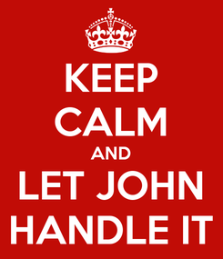 Poster: KEEP CALM AND LET JOHN HANDLE IT