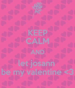 Poster: KEEP CALM AND let josann  be my valentine <3
