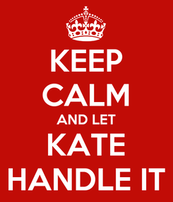 Poster: KEEP CALM AND LET KATE HANDLE IT