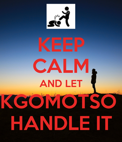Poster: KEEP CALM AND LET KGOMOTSO  HANDLE IT