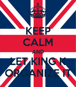 Poster: KEEP CALM AND LET KING K ORGANIZE IT