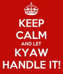 Poster: KEEP CALM AND LET KYAW HANDLE IT!