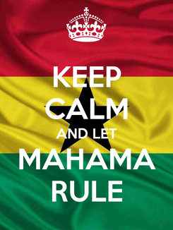 Poster: KEEP CALM AND LET MAHAMA RULE
