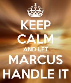 Poster: KEEP CALM AND LET MARCUS HANDLE IT