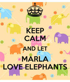 Poster: KEEP CALM AND LET MARLA LOVE ELEPHANTS