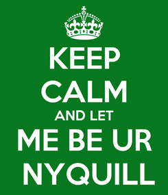 Poster: KEEP CALM AND LET ME BE UR  NYQUILL