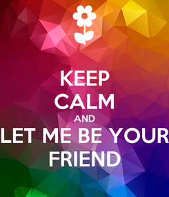 Poster: KEEP CALM AND LET ME BE YOUR FRIEND