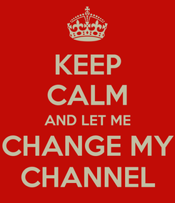 Poster: KEEP CALM AND LET ME CHANGE MY CHANNEL