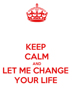 Poster: KEEP  CALM AND LET ME CHANGE  YOUR LIFE