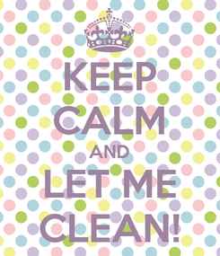Poster: KEEP CALM AND LET ME CLEAN!