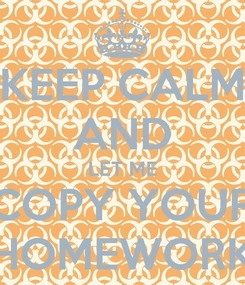 Poster: KEEP CALM AND LET ME COPY YOUR HOMEWORK