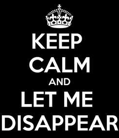 Poster: KEEP  CALM AND LET ME  DISAPPEAR