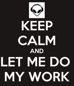 Poster: KEEP CALM AND LET ME DO  MY WORK