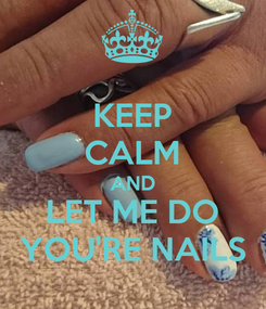 Poster: KEEP CALM AND LET ME DO YOU'RE NAILS