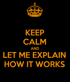 Poster: KEEP CALM AND LET ME EXPLAIN HOW IT WORKS
