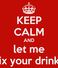 Poster: KEEP CALM AND let me fix your drink