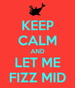 Poster: KEEP CALM AND LET ME FIZZ MID