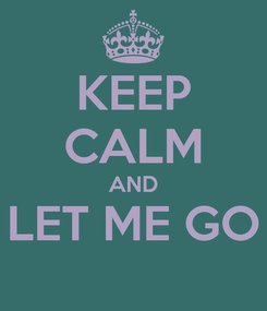 Poster: KEEP CALM AND LET ME GO