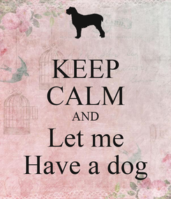 Poster: KEEP CALM AND Let me Have a dog