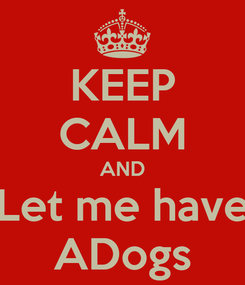 Poster: KEEP CALM AND Let me have ADogs