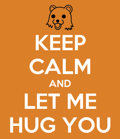Poster: KEEP CALM AND LET ME HUG YOU