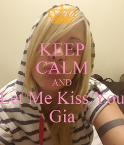 Poster: KEEP CALM AND Let Me Kiss You Gia