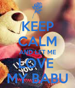 Poster: KEEP CALM AND LET ME LOVE  MY BABU