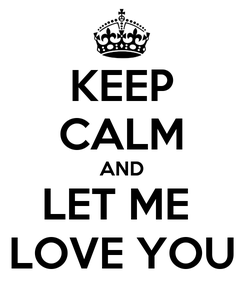 Poster: KEEP CALM AND LET ME  LOVE YOU