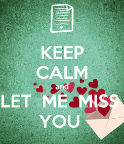 Poster: KEEP CALM and LET  ME  MISS  YOU
