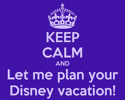 Poster: KEEP CALM AND Let me plan your Disney vacation!