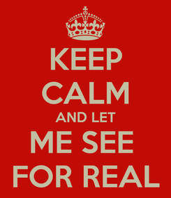 Poster: KEEP CALM AND LET ME SEE  FOR REAL
