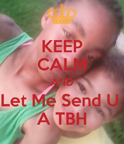 Poster: KEEP CALM AND Let Me Send U  A TBH