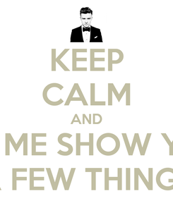 Poster: KEEP CALM AND LET ME SHOW YOU A FEW THINGS