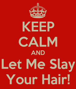 Poster: KEEP CALM AND Let Me Slay Your Hair!