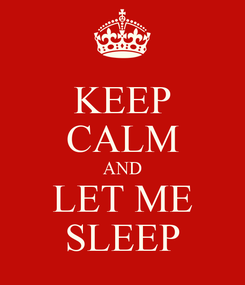 Poster: KEEP CALM AND LET ME SLEEP